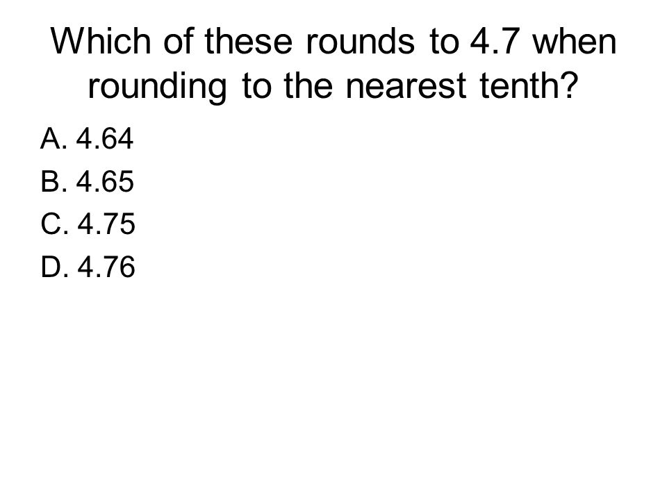 Which of these rounds to 4.7 when rounding to the nearest tenth