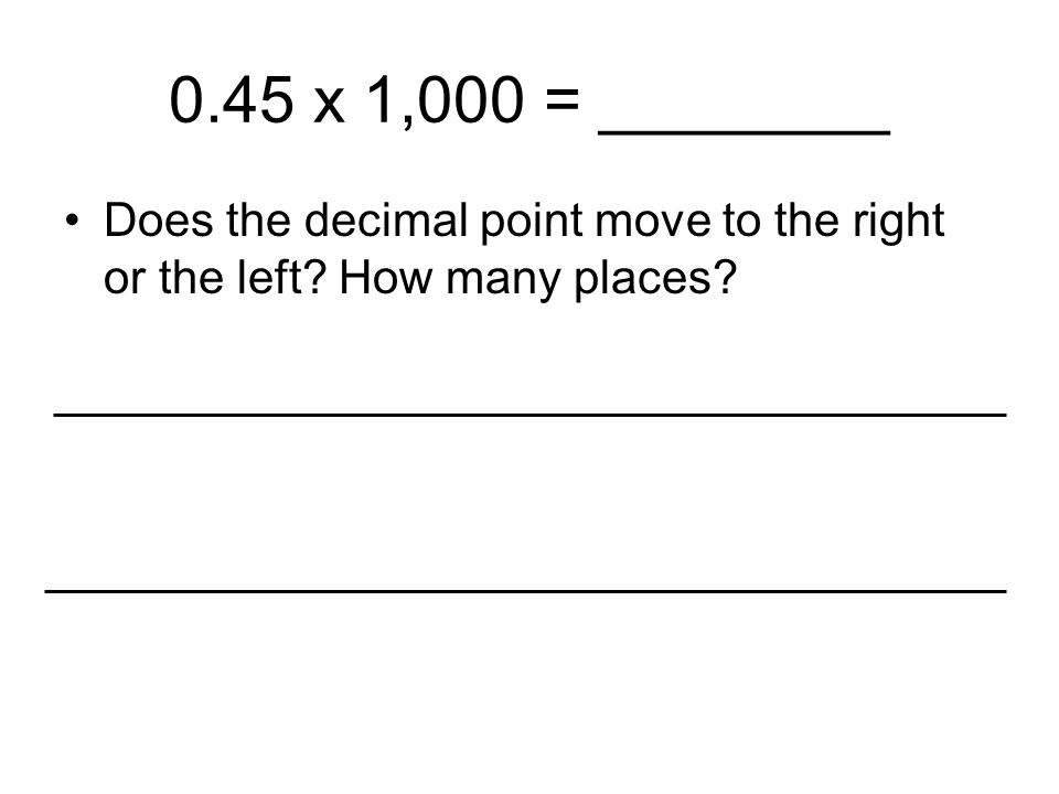 0.45 x 1,000 = ________ Does the decimal point move to the right or the left How many places