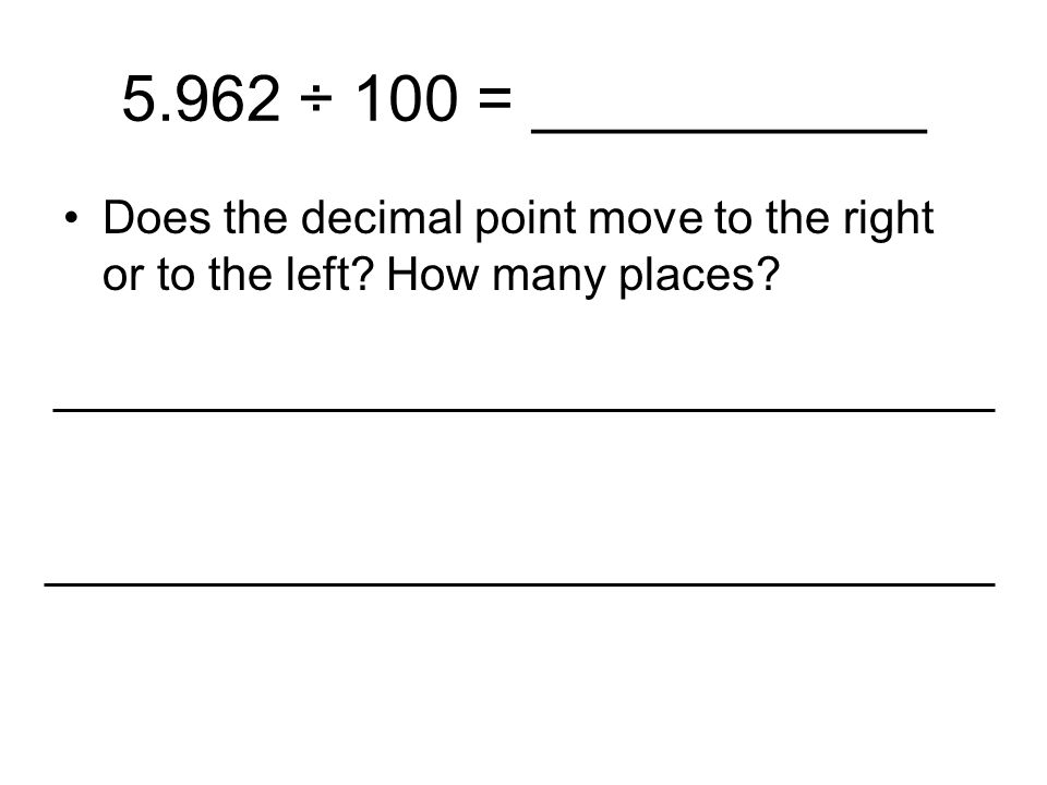 5.962 ÷ 100 = ___________ Does the decimal point move to the right or to the left How many places