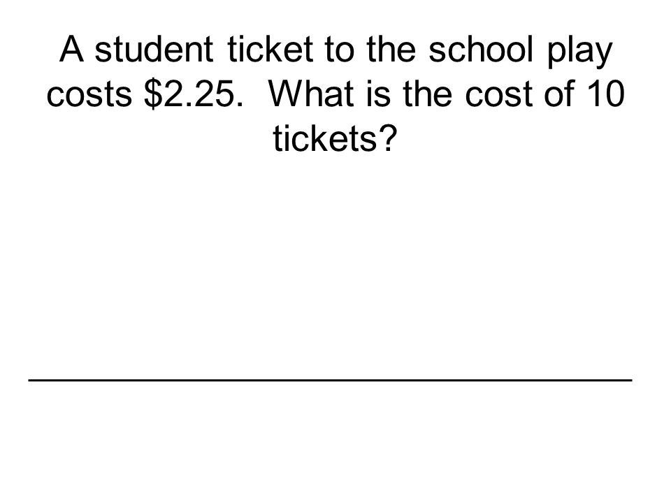 A student ticket to the school play costs $2. 25