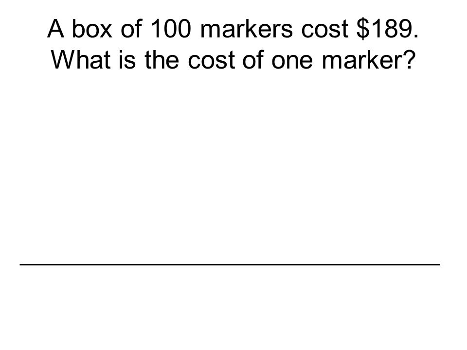 A box of 100 markers cost $189. What is the cost of one marker