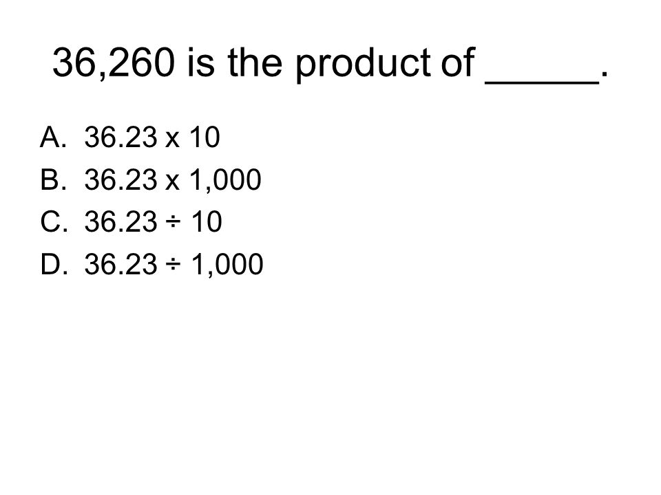 36,260 is the product of _____. 36.23 x 10 36.23 x 1,000 36.23 ÷ 10