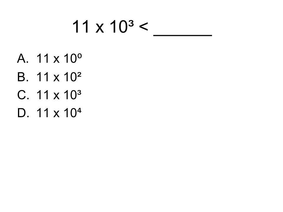 11 x 10³ < ______ 11 x 10⁰ 11 x 10² 11 x 10³ 11 x 10⁴