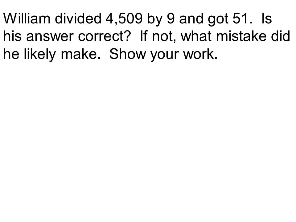 William divided 4,509 by 9 and got 51. Is his answer correct