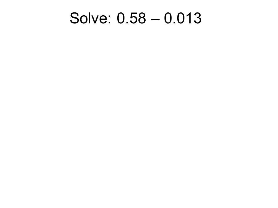 Solve: 0.58 – 0.013