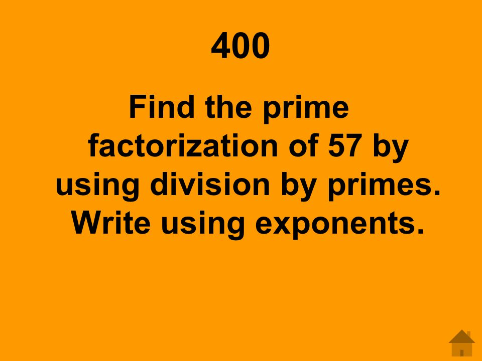 400 Find the prime factorization of 57 by using division by primes. Write using exponents.