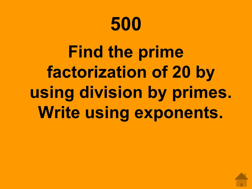 500 Find the prime factorization of 20 by using division by primes. Write using exponents.
