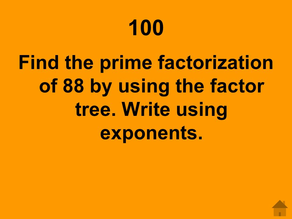 100 Find the prime factorization of 88 by using the factor tree. Write using exponents.