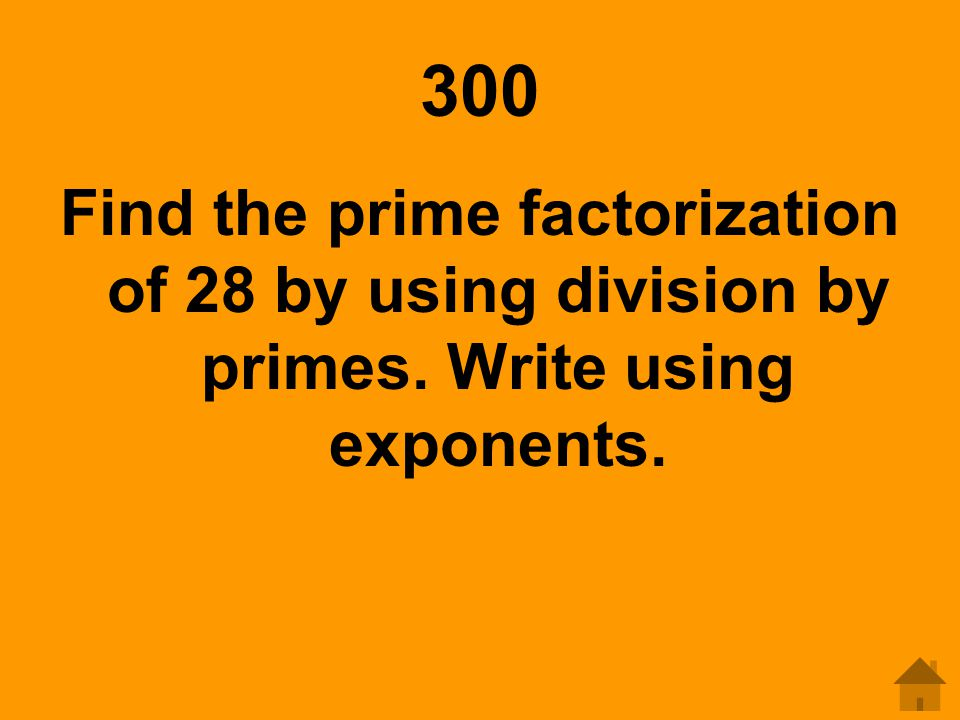 300 Find the prime factorization of 28 by using division by primes. Write using exponents.