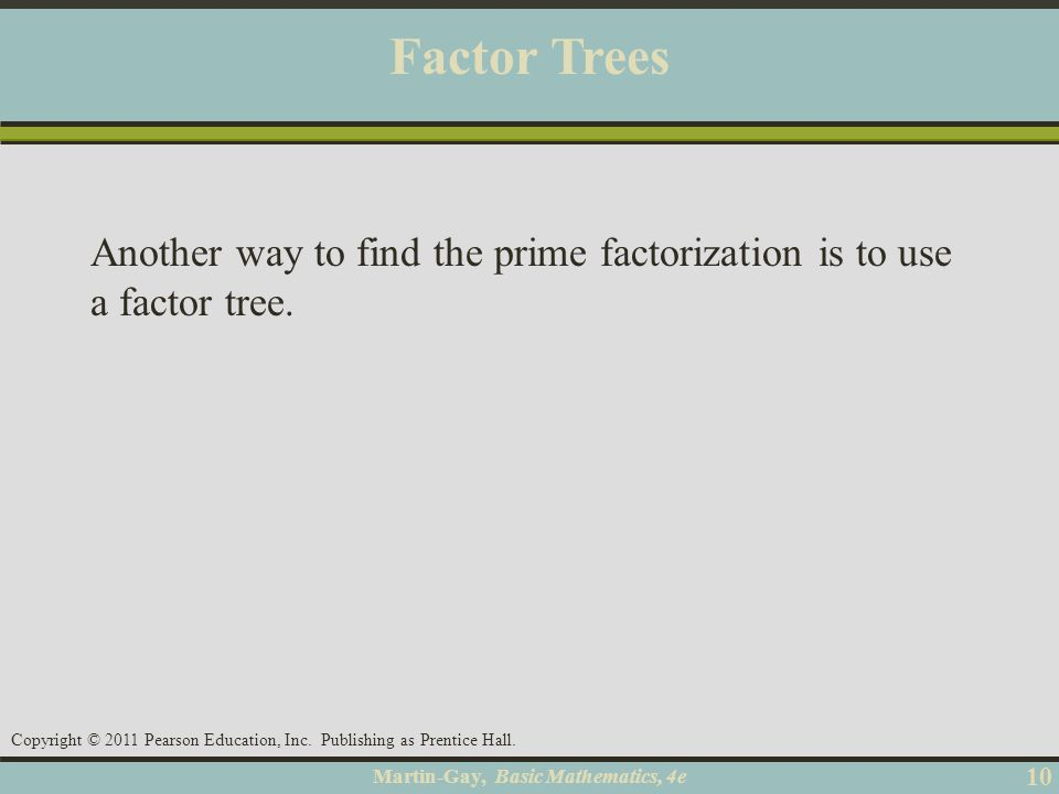 Factor Trees Another way to find the prime factorization is to use a factor tree. Objective A 10