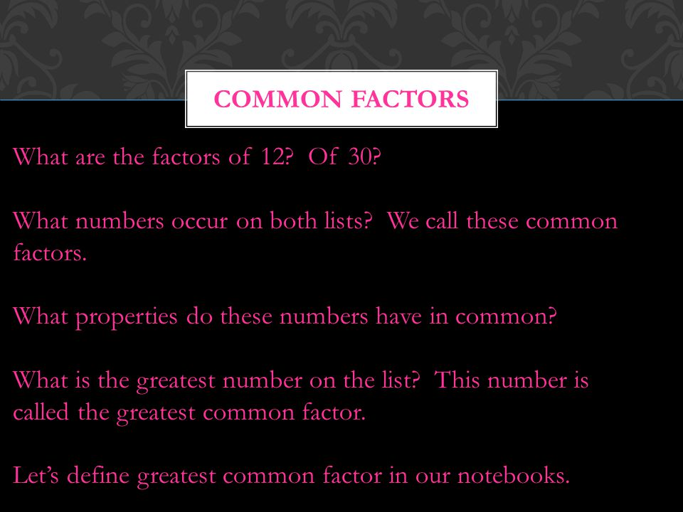 Common Factors What are the factors of 12 Of 30 What numbers occur on both lists We call these common factors.