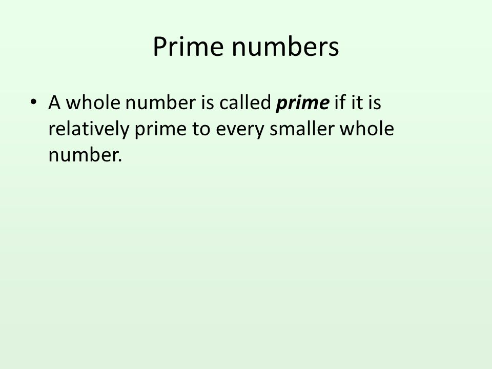 Prime numbers A whole number is called prime if it is relatively prime to every smaller whole number.