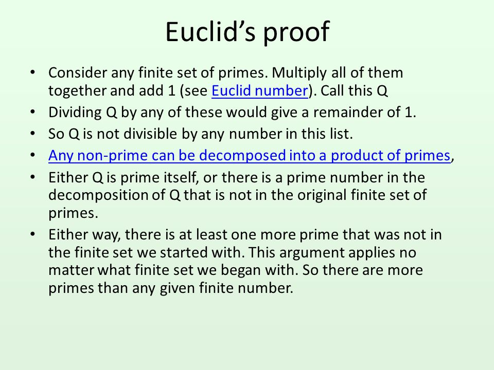 Euclid's proof Consider any finite set of primes. Multiply all of them together and add 1 (see Euclid number). Call this Q.