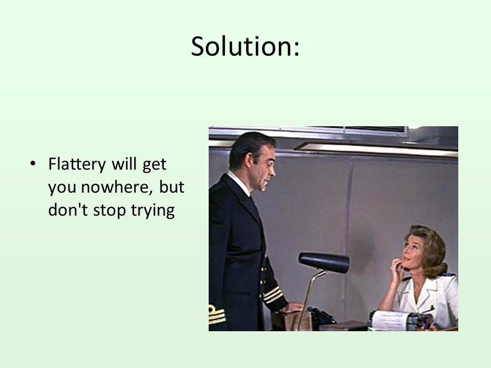 Solution: Flattery will get you nowhere, but don t stop trying
