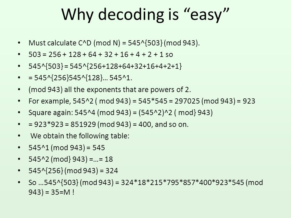 Why decoding is easy Must calculate C^D (mod N) = 545^{503} (mod 943). 503 = 256 + 128 + 64 + 32 + 16 + 4 + 2 + 1 so.