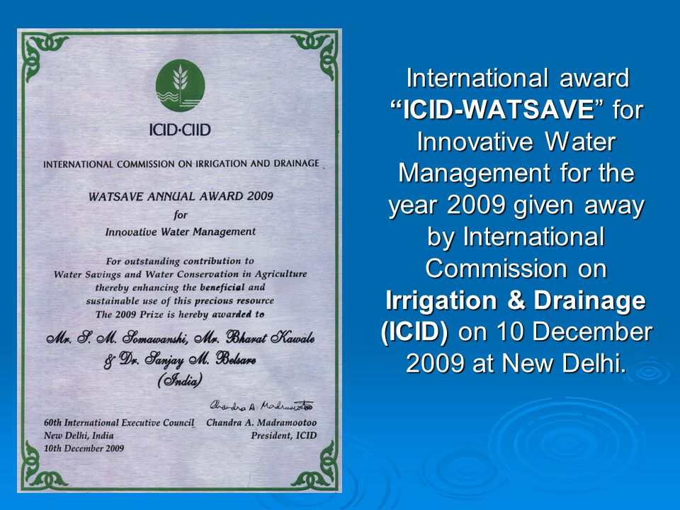 International award ICID-WATSAVE for Innovative Water Management for the year 2009 given away by International Commission on Irrigation & Drainage (ICID) on 10 December 2009 at New Delhi.