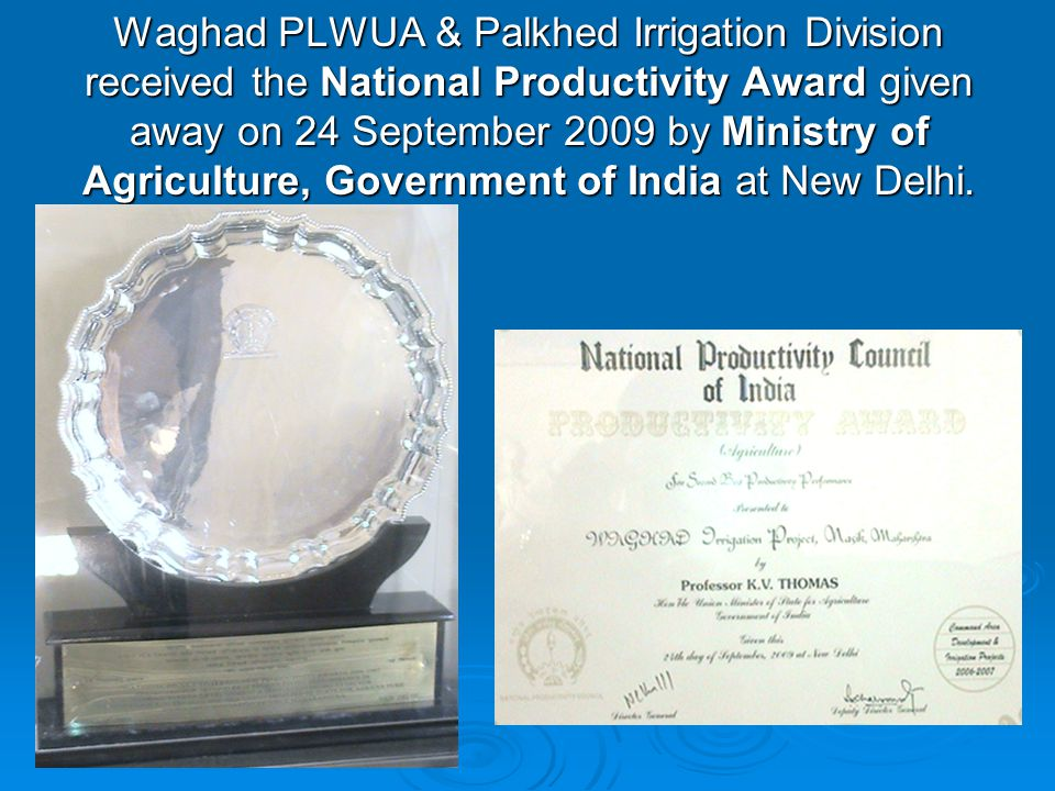 Waghad PLWUA & Palkhed Irrigation Division received the National Productivity Award given away on 24 September 2009 by Ministry of Agriculture, Government of India at New Delhi.