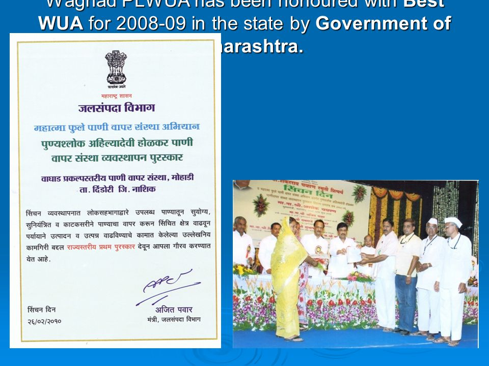 Waghad PLWUA has been honoured with Best WUA for 2008-09 in the state by Government of Maharashtra.