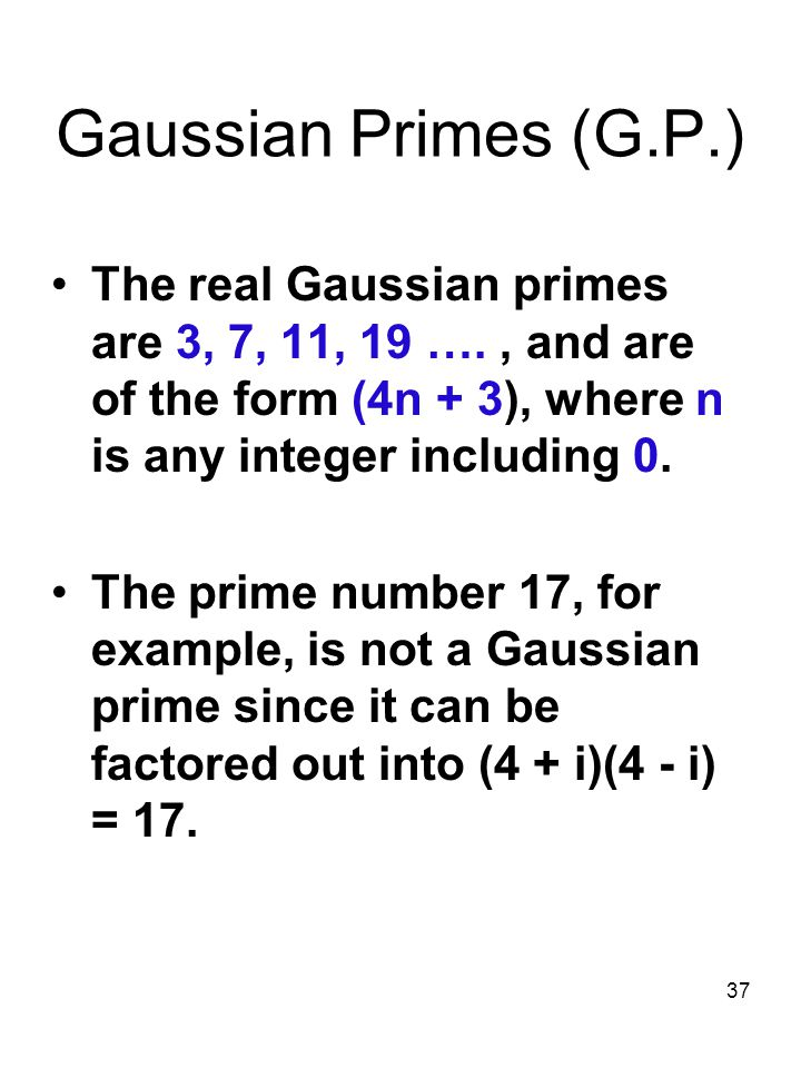 Gaussian Primes (G.P.) The real Gaussian primes are 3, 7, 11, 19 …. , and are of the form (4n + 3), where n is any integer including 0.