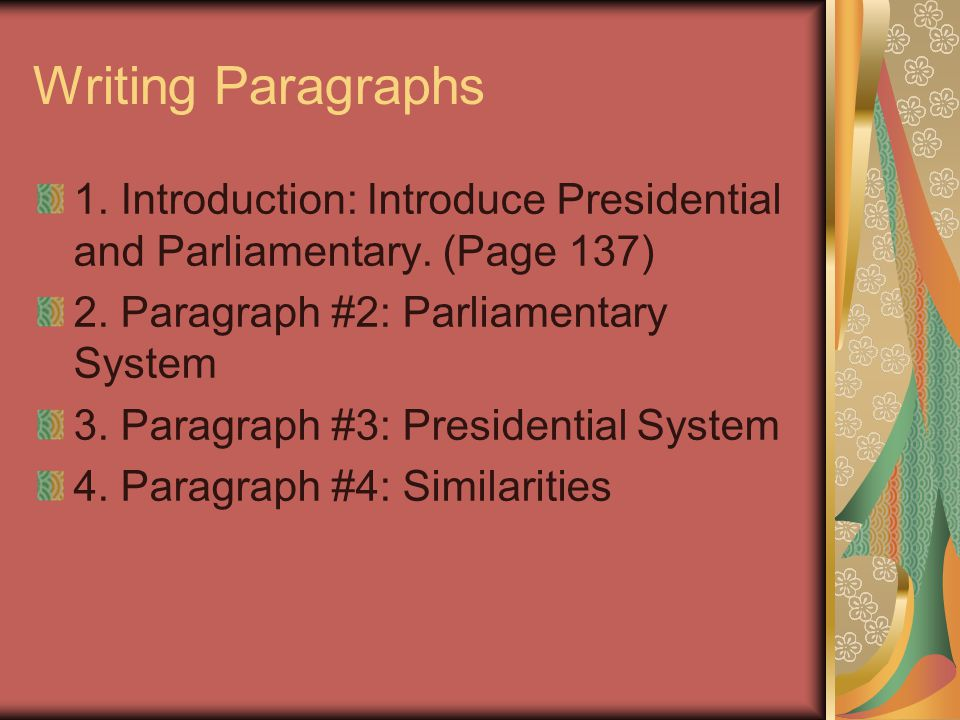 Writing Paragraphs 1. Introduction: Introduce Presidential and Parliamentary. (Page 137) 2. Paragraph #2: Parliamentary System.