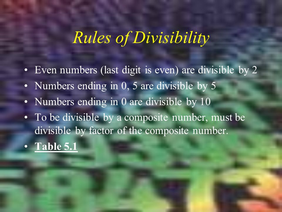 Rules of Divisibility Even numbers (last digit is even) are divisible by 2. Numbers ending in 0, 5 are divisible by 5.