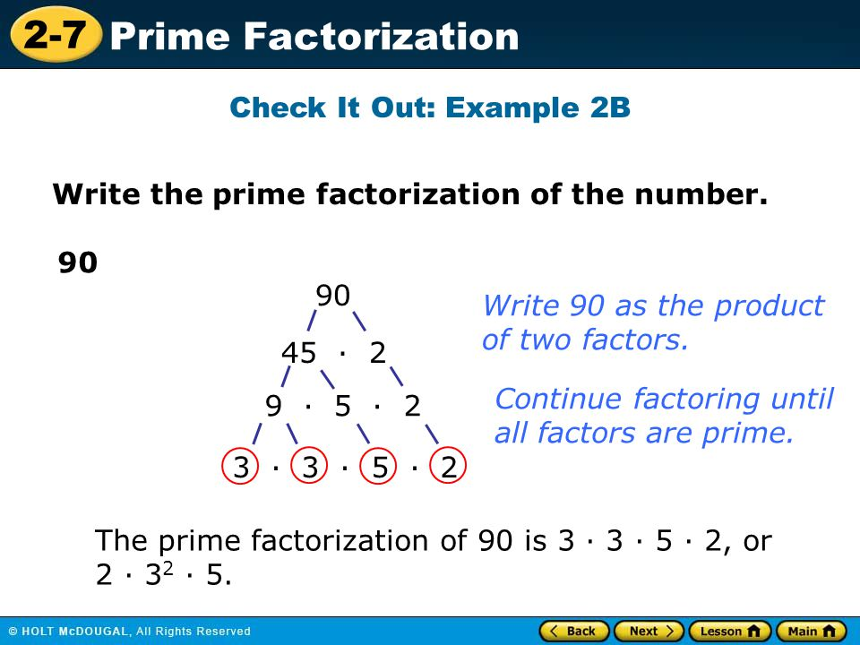 Check It Out: Example 2B Write the prime factorization of the number. 90. 90. Write 90 as the product.