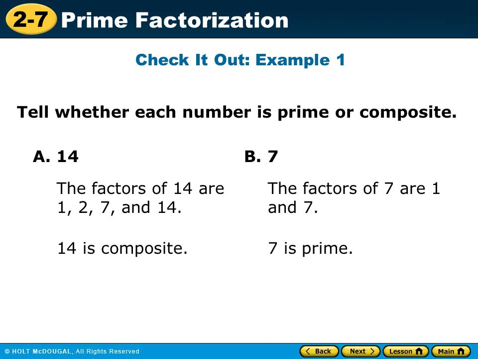 Check It Out: Example 1 Tell whether each number is prime or composite. A. 14. B. 7. The factors of 14 are 1, 2, 7, and 14.