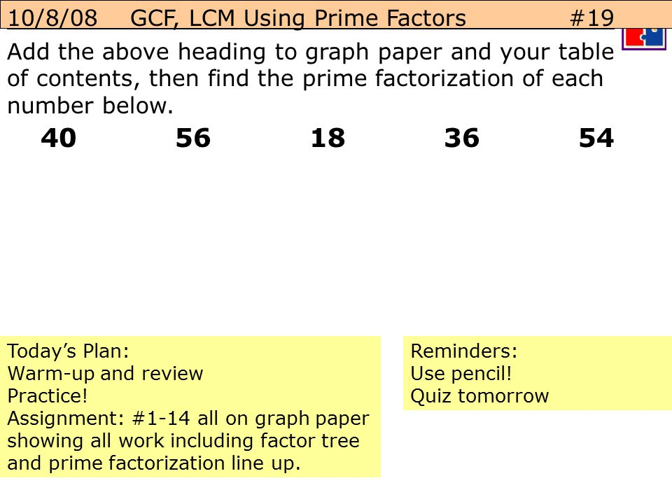 40 56 18 36 54 10/8/08 GCF, LCM Using Prime Factors #19