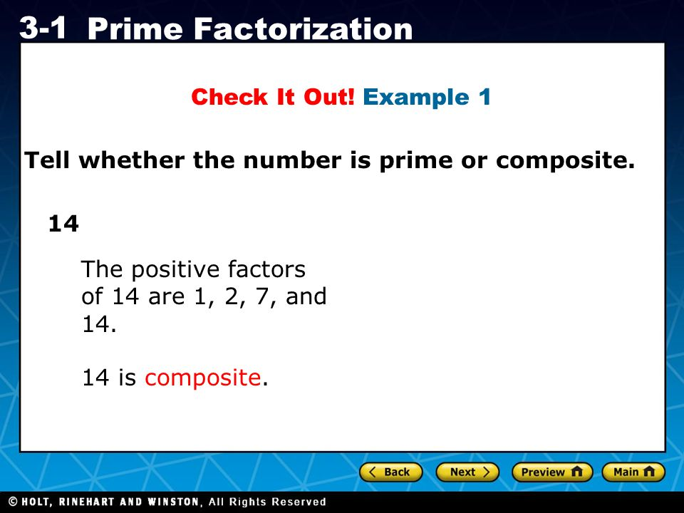 Check It Out! Example 1 Tell whether the number is prime or composite. 14. The positive factors of 14 are 1, 2, 7, and 14.