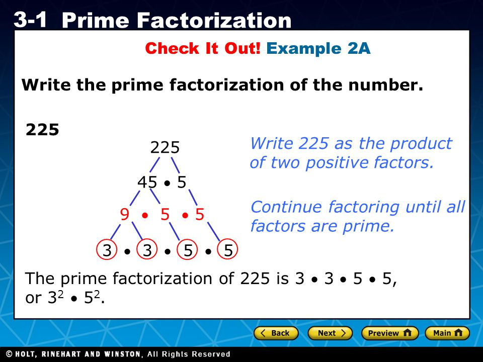 Check It Out! Example 2A Write the prime factorization of the number. 225. Write 225 as the product of two positive factors.