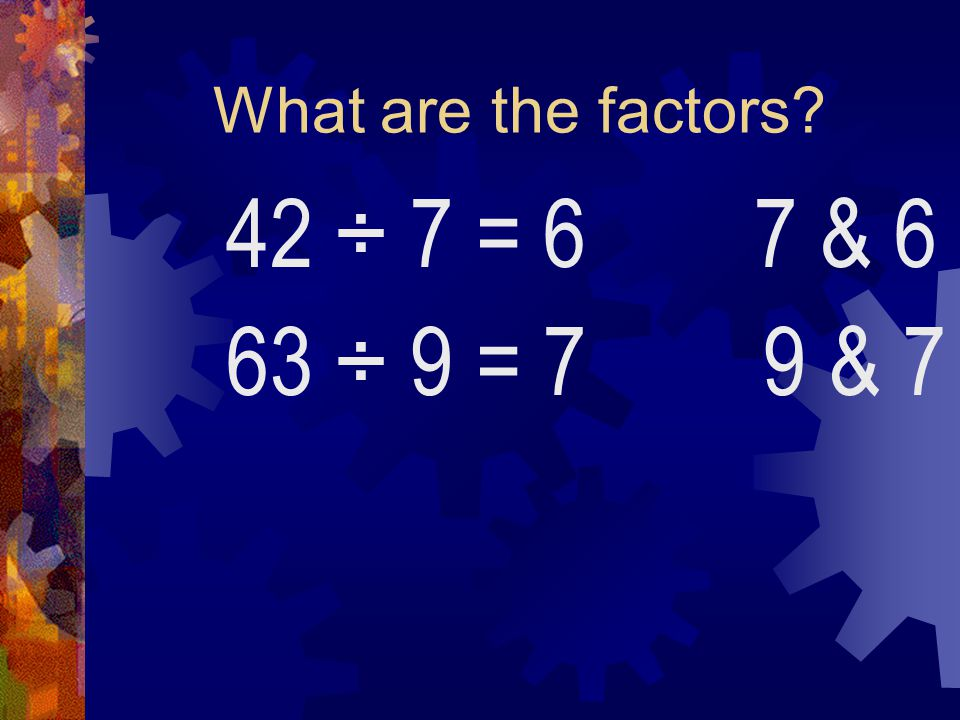 What are the factors 42 ÷ 7 = 6 7 & 6 63 ÷ 9 = 7 9 & 7