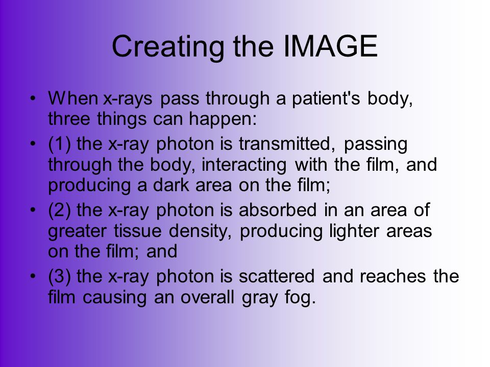 Creating the IMAGE When x-rays pass through a patient s body, three things can happen: