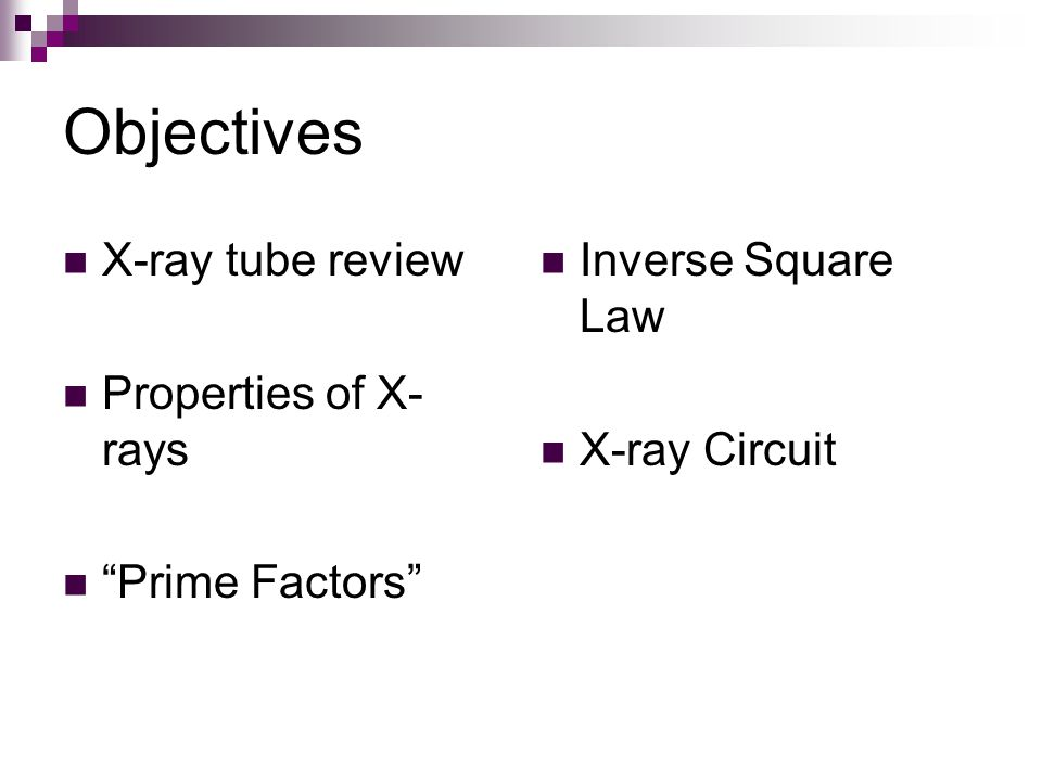Objectives X-ray tube review Properties of X-rays Prime Factors