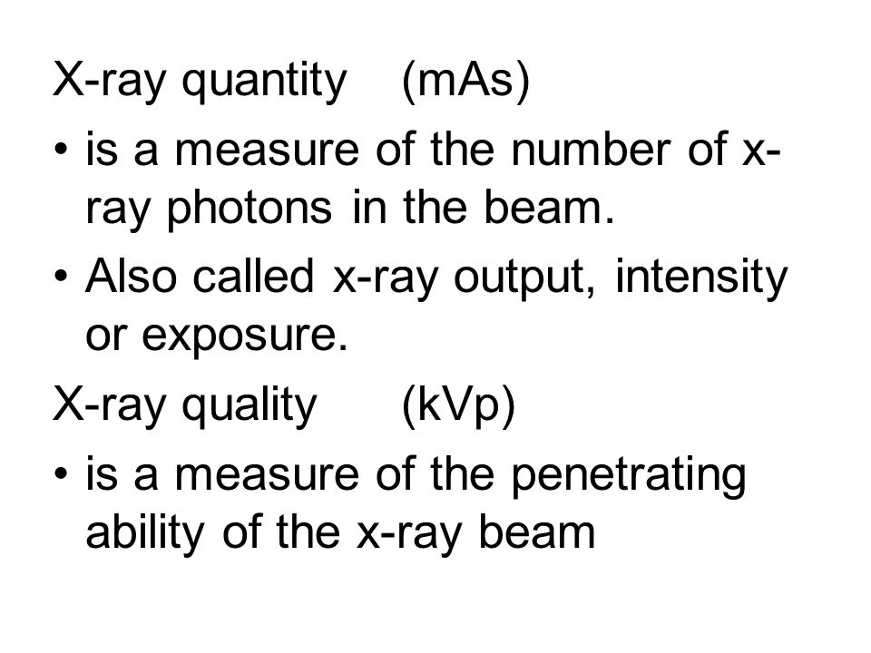 X-ray quantity (mAs) is a measure of the number of x-ray photons in the beam. Also called x-ray output, intensity or exposure.