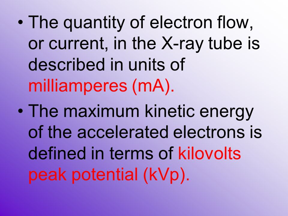 The quantity of electron flow, or current, in the X-ray tube is described in units of milliamperes (mA).