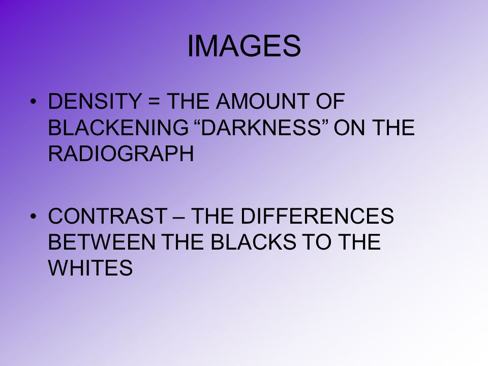 IMAGES DENSITY = THE AMOUNT OF BLACKENING DARKNESS ON THE RADIOGRAPH