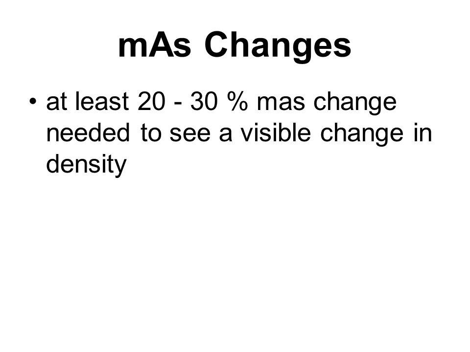 mAs Changes at least 20 - 30 % mas change needed to see a visible change in density