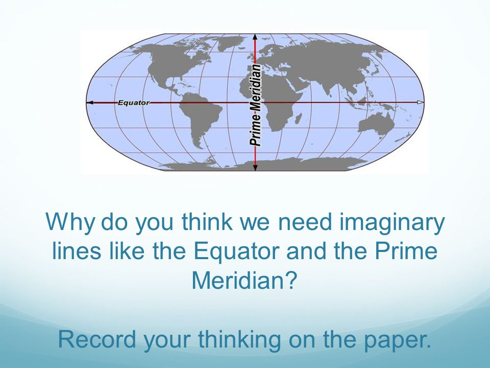 Why do you think we need imaginary lines like the Equator and the Prime Meridian.