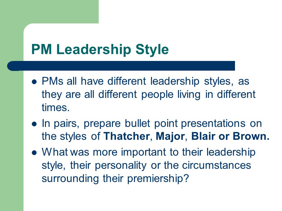 PM Leadership Style PMs all have different leadership styles, as they are all different people living in different times.