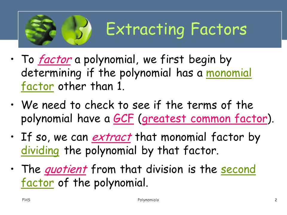 Extracting Factors To factor a polynomial, we first begin by determining if the polynomial has a monomial factor other than 1.