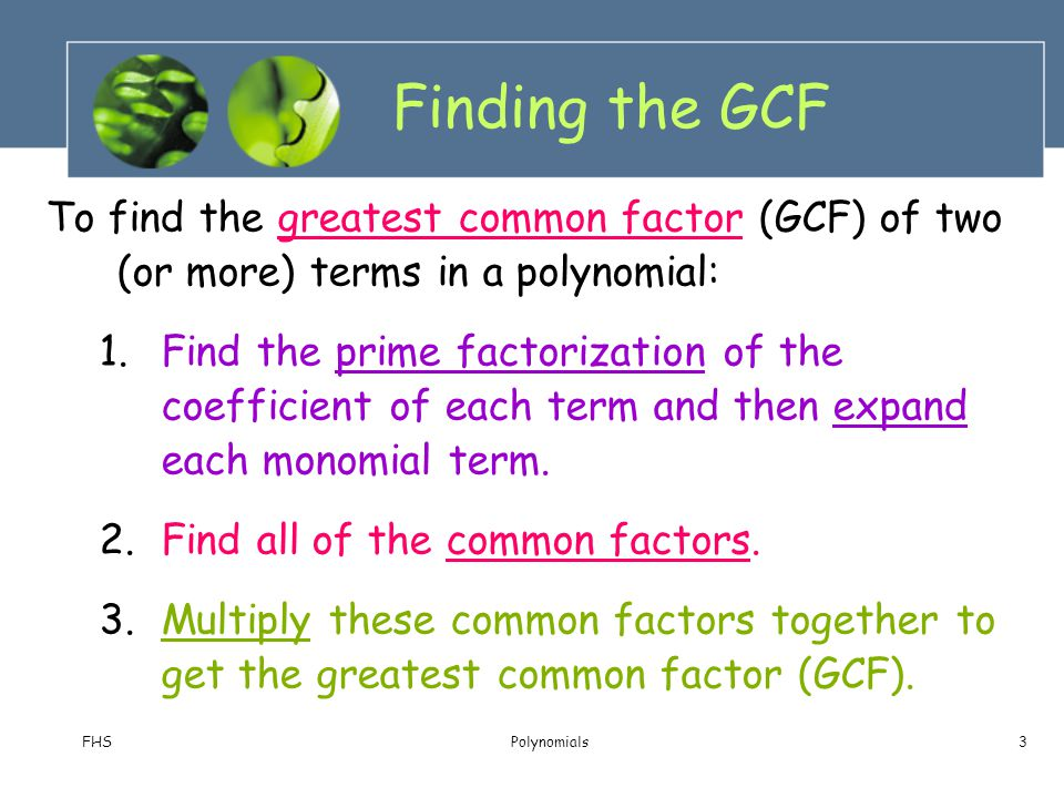 Finding the GCF To find the greatest common factor (GCF) of two (or more) terms in a polynomial: