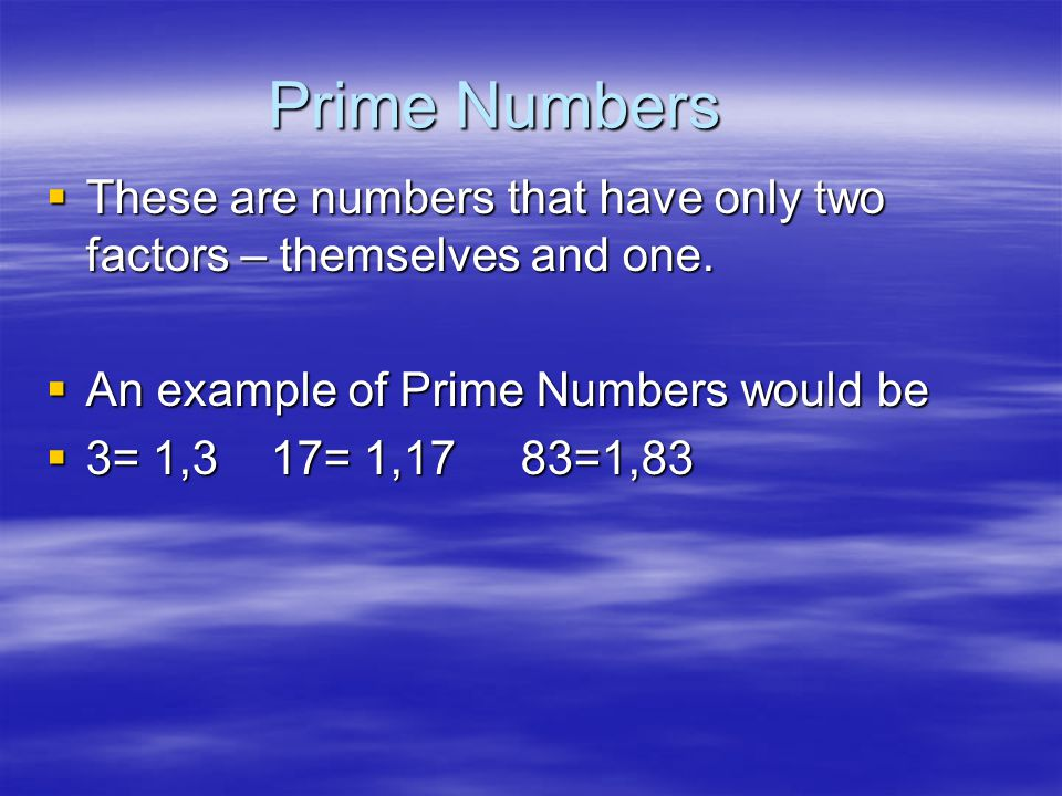 Prime Numbers These are numbers that have only two factors – themselves and one. An example of Prime Numbers would be.