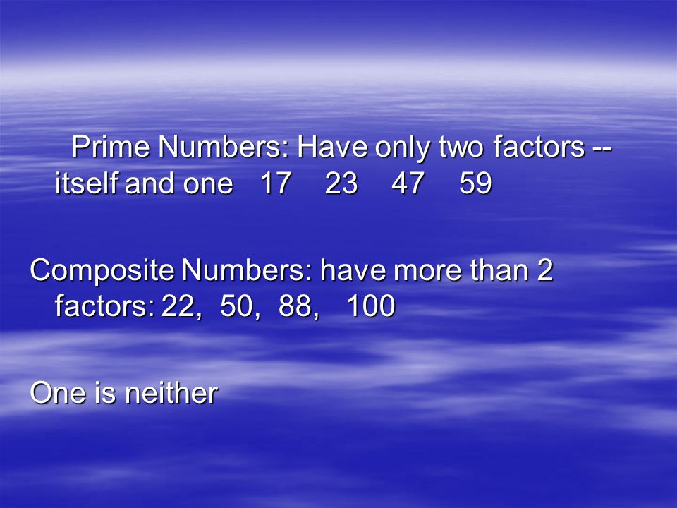 Prime Numbers: Have only two factors -- itself and one 17 23 47 59