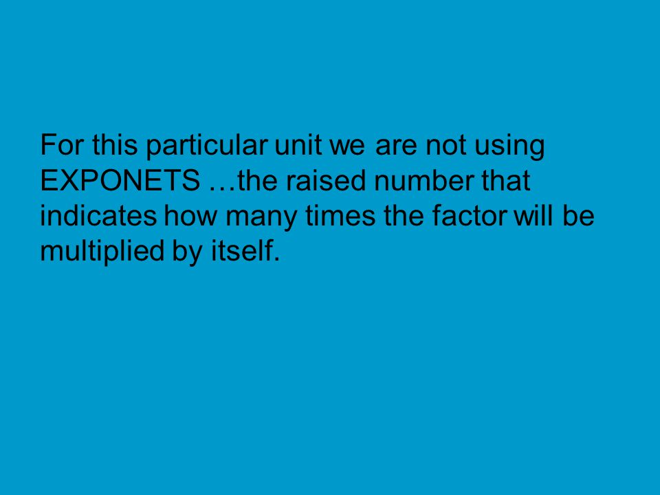 For this particular unit we are not using EXPONETS …the raised number that indicates how many times the factor will be multiplied by itself.