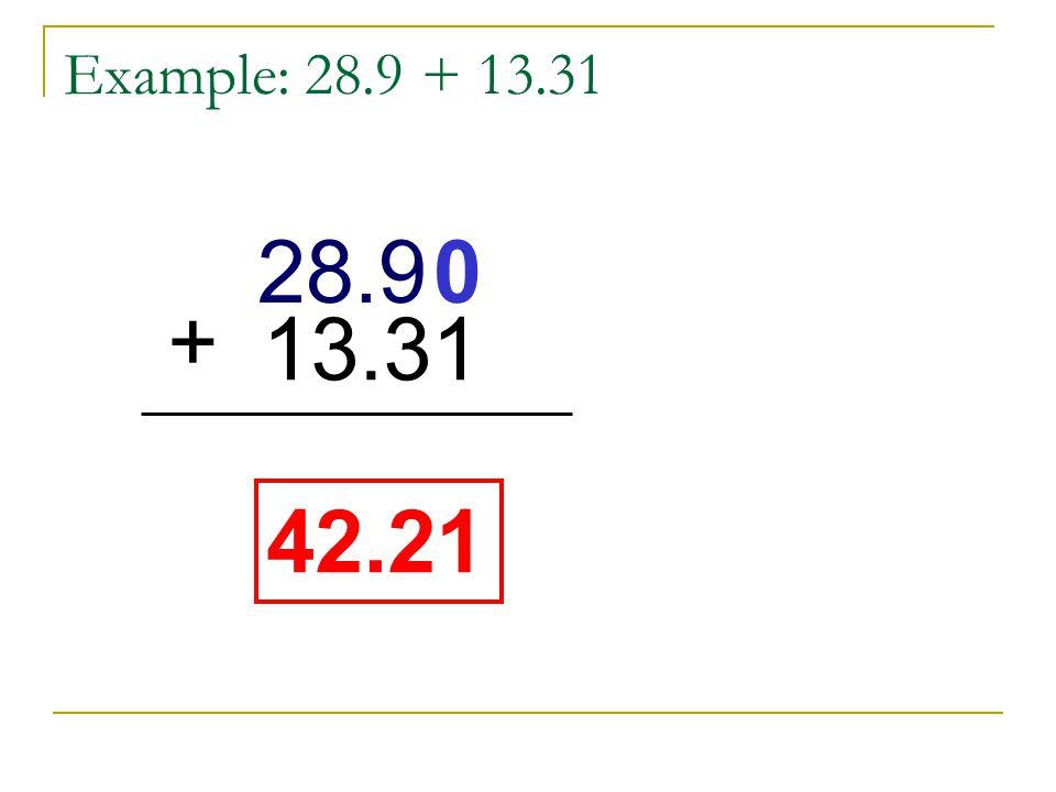 Example: 28.9 + 13.31 28.9 + 13.31 28.9 + 13.31 42.21 42.21