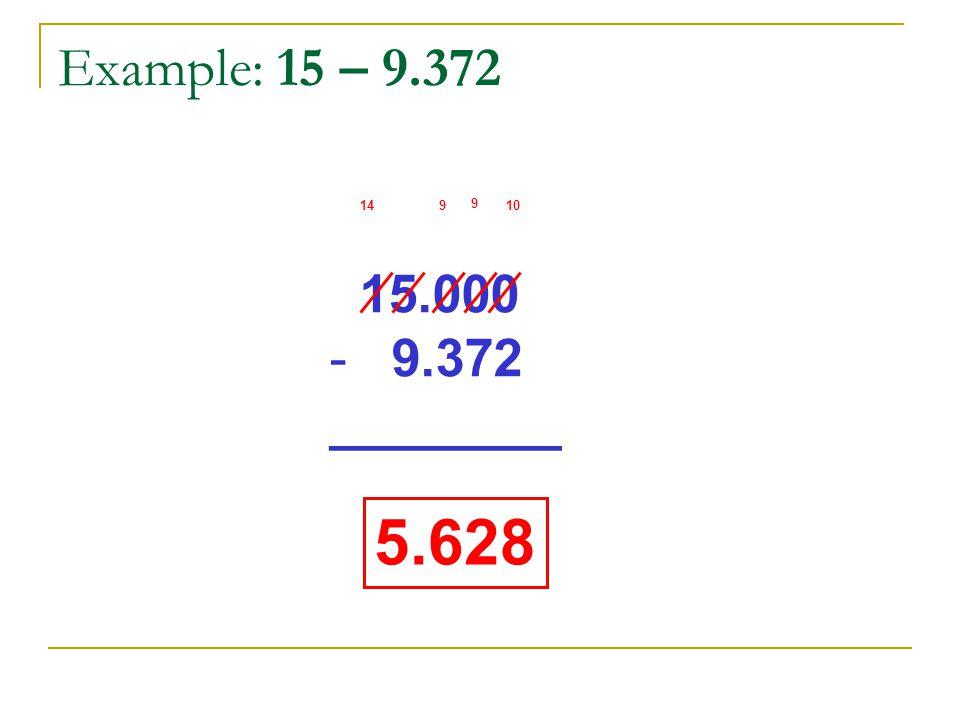 Example: 15 – 9.372 14 9 9 10 15.000 9.372 ________ 5.628