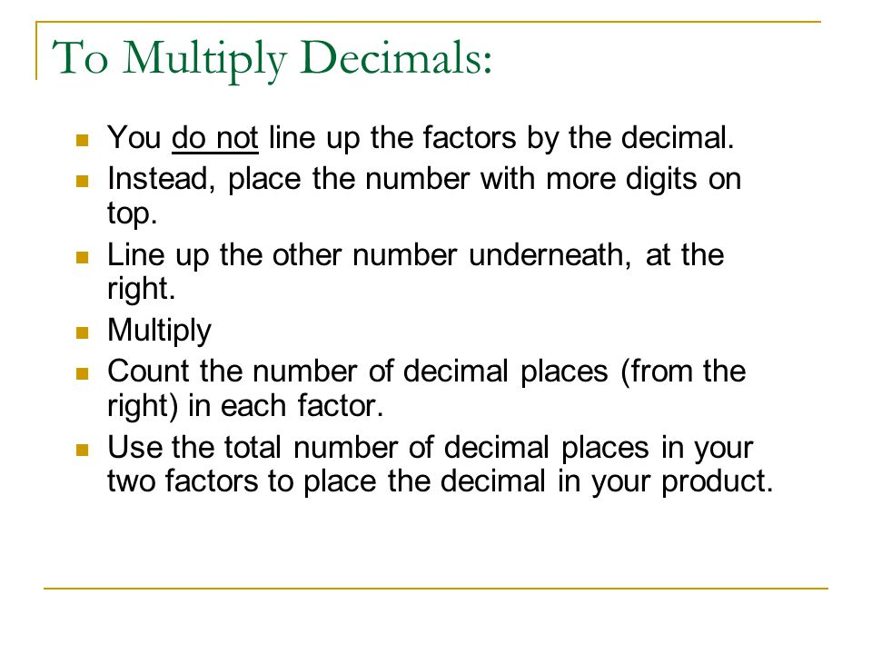 To Multiply Decimals: You do not line up the factors by the decimal.