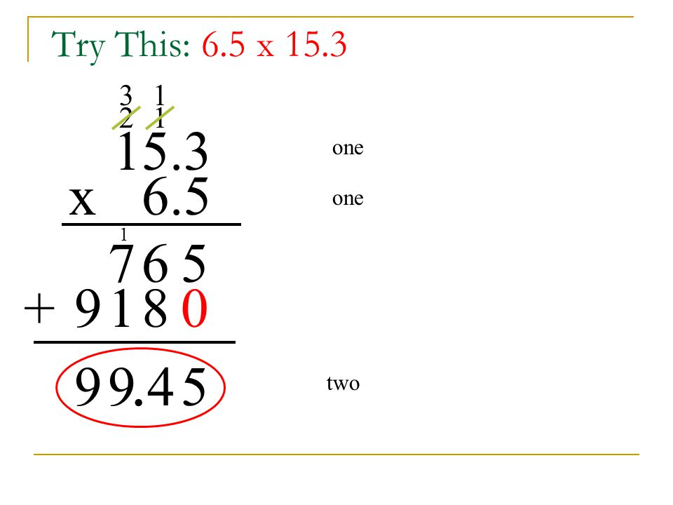 Try This: 6.5 x 15.3 3 1 2 1 15.3 one x 6.5 one 1 7 6 5 + 9 1 8 . 9 9 4 5 two