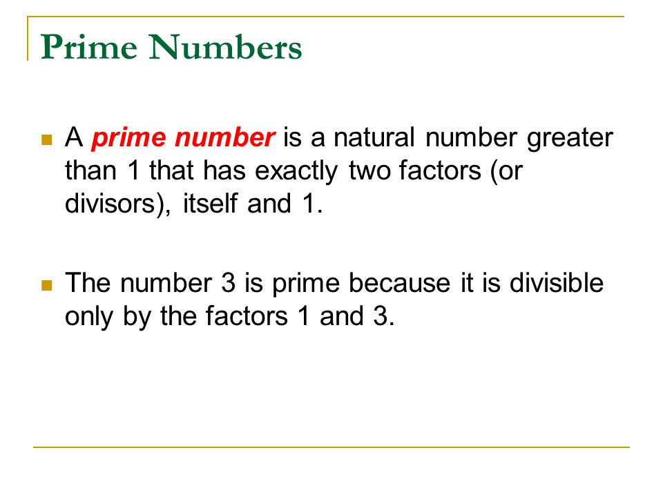 Prime Numbers A prime number is a natural number greater than 1 that has exactly two factors (or divisors), itself and 1.