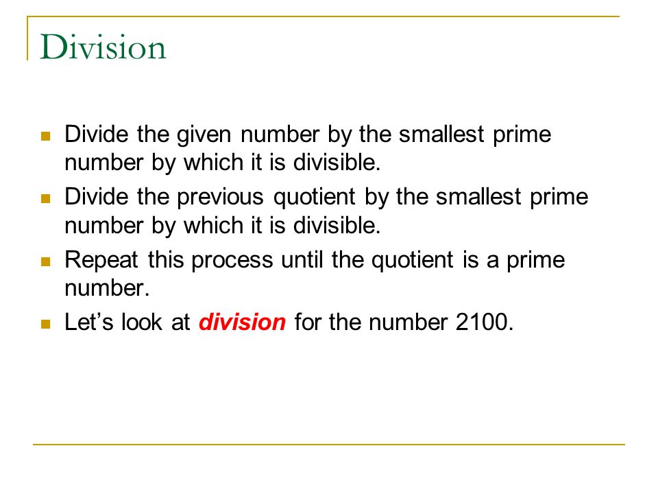 Division Divide the given number by the smallest prime number by which it is divisible.